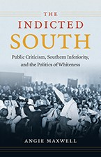 The Indicted South: Public Criticism, Southern Inferiority, and the Politics of Whiteness, by Angie Maxwell.